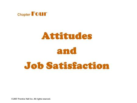 © 2007 Prentice Hall Inc. All rights reserved. Attitudes and Job Satisfaction Chapter Four.