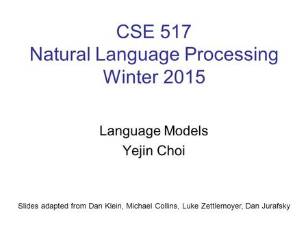 CSE 517 Natural Language Processing Winter 2015 Language Models Yejin Choi Slides adapted from Dan Klein, Michael Collins, Luke Zettlemoyer, Dan Jurafsky.