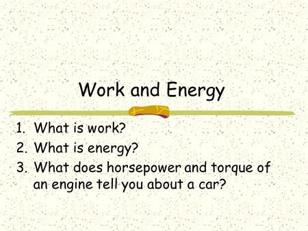 Work and Energy 1.What is work? 2.What is energy? 3.What does horsepower and torque of an engine tell you about a car?