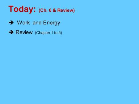 Today: (Ch. 6 & Review)  Work and Energy  Review (Chapter 1 to 5)