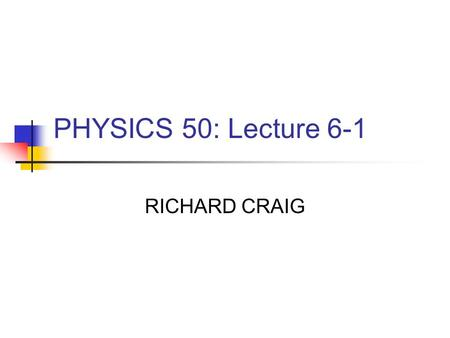 "PHYSICS 50: Lecture 6-1 RICHARD CRAIG. Today Exam Review Grades New Homework Chapter 6 Work, Energy and Power ""Quiz"""