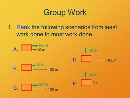 Group Work 1.Rank the following scenarios from least work done to most work done. 10 m 100 N A. 100 m 10 N B. 100 m 100 N C. 100 N 100 m D. 100 N 0 m E.