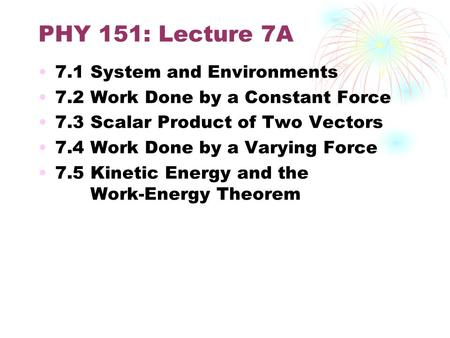 PHY 151: Lecture 7A 7.1 System and Environments 7.2 Work Done by a Constant Force 7.3 Scalar Product of Two Vectors 7.4 Work Done by a Varying Force 7.5.