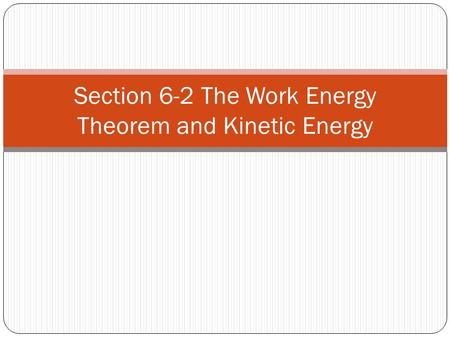 Section 6-2 The Work Energy Theorem and Kinetic Energy.