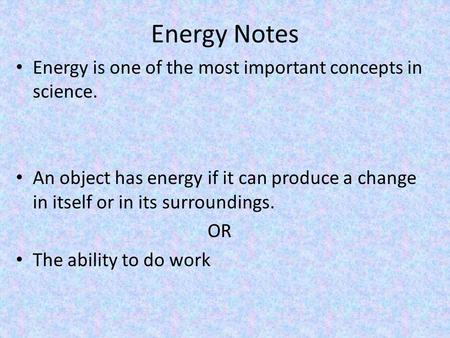 Energy Notes Energy is one of the most important concepts in science. An object has energy if it can produce a change in itself or in its surroundings.