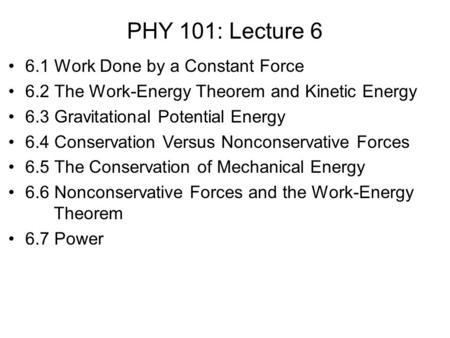 PHY 101: Lecture 6 6.1 Work Done by a Constant Force 6.2 The Work-Energy Theorem and Kinetic Energy 6.3 Gravitational Potential Energy 6.4 Conservation.