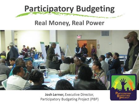 Participatory Budgeting Real Money, Real Power Josh Lerner, Executive Director, Participatory Budgeting Project (PBP)