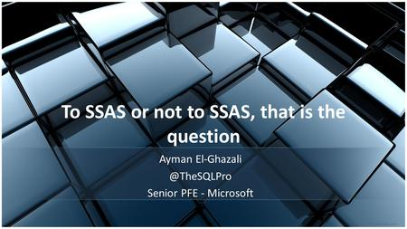 To SSAS or not to SSAS, that is the question Ayman Senior PFE - Microsoft.