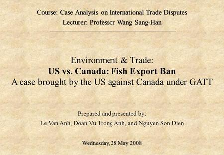 Environment & Trade: US vs. Canada: Fish Export Ban A case brought by the US against Canada under GATT Prepared and presented by: Le Van Anh, Doan Vu Trong.