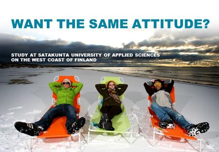 WANT THE SAME ATTITUDE? STUDY AT SATAKUNTA UNIVERSITY OF APPLIED SCIENCES ON THE WEST COAST OF FINLAND.