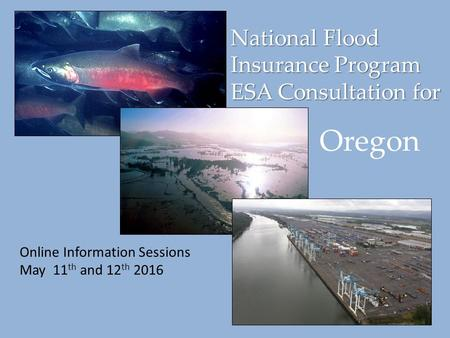 National Flood Insurance Program ESA Consultation for Online Information Sessions May 11 th and 12 th 2016 Oregon.