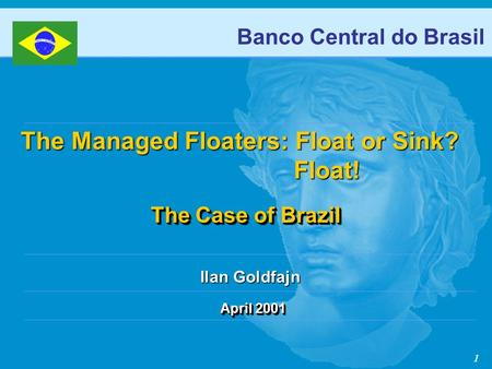 1 April 2001 Banco Central do Brasil The Case of Brazil The Case of Brazil The Managed Floaters: Float or Sink? Float! Float! Ilan Goldfajn.