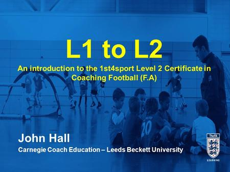 John Hall Carnegie Coach Education – Leeds Beckett University L1 to L2 An introduction to the 1st4sport Level 2 Certificate in Coaching Football (F.A)