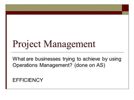 Project Management What are businesses trying to achieve by using Operations Management? (done on AS) EFFICIENCY.