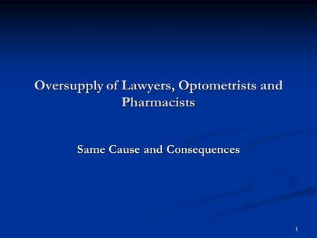 Oversupply of Lawyers, Optometrists and Pharmacists Same Cause and Consequences 1.
