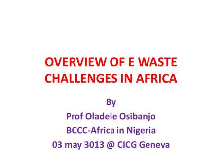OVERVIEW OF E WASTE CHALLENGES IN AFRICA By Prof Oladele Osibanjo BCCC-Africa in Nigeria 03 may CICG Geneva.