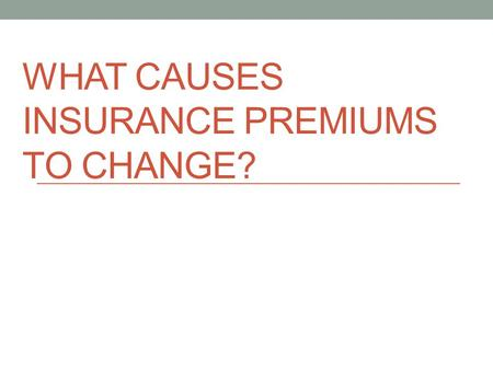 WHAT CAUSES INSURANCE PREMIUMS TO CHANGE?. General Insurance Terms--REVIEW Loss: an accident or illness that you have experienced which causes a financial.