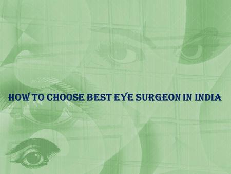 How to choose best eye Surgeon In India. What is Eye Eyes are the one of the most sensitive organ in your body which functions like the camera. Each part.