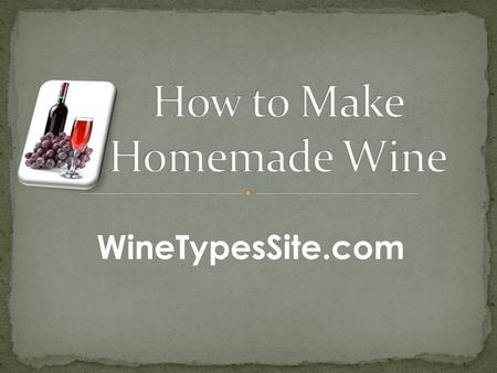 WineTypesSite.com. Learn How to Make Homemade Wine that Tastes Great!