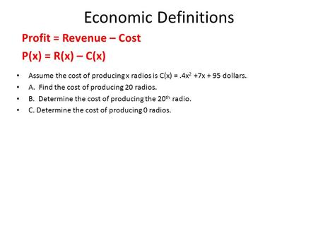 Economic Definitions Profit = Revenue – Cost P(x) = R(x) – C(x) Assume the cost of producing x radios is C(x) =.4x 2 +7x + 95 dollars. A. Find the cost.