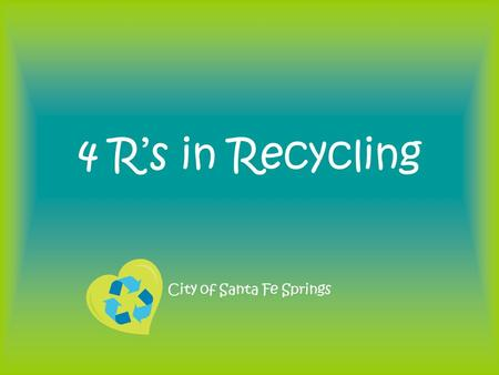 4 R's in Recycling City of Santa Fe Springs. REDUCE What is it? –Waste reduction (or prevention) is the preferred approach to waste management. If it.