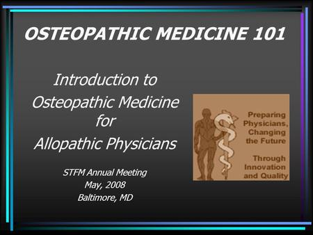 OSTEOPATHIC MEDICINE 101 Introduction to Osteopathic Medicine for Allopathic Physicians STFM Annual Meeting May, 2008 Baltimore, MD.