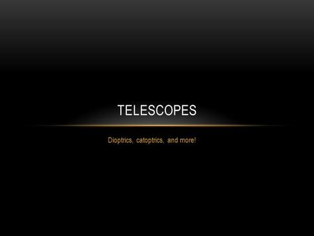 Dioptrics, catoptrics, and more! TELESCOPES. BINOCULARS VERSUS TELESCOPES There are two main types of image magnification devices Binoculars Telescopes.