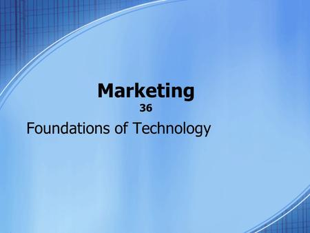 Marketing 36 Foundations of Technology. Marketing Today, there are thousands of products available to each of us. These product must be marketed. Potential.