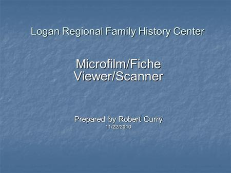 Logan Regional Family History Center Microfilm/Fiche Viewer/Scanner Prepared by Robert Curry 11/22/2010.