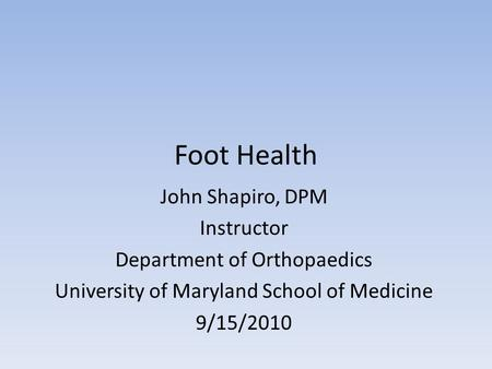 Foot Health John Shapiro, DPM Instructor Department of Orthopaedics University of Maryland School of Medicine 9/15/2010.