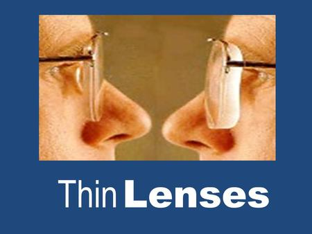Thin Lenses. Two Types of Lenses Converging – Thicker in the middle than on the edges FOCAL LENGTH (+) POSITIVE Produces both real and virtual images.