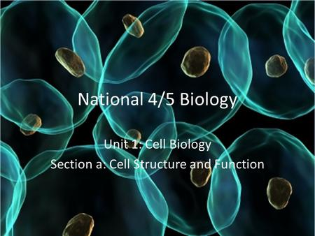 National 4/5 Biology Unit 1: Cell Biology Section a: Cell Structure and Function.