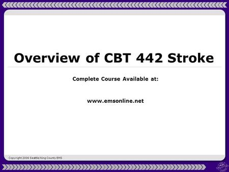 Copyright 2006 Seattle/King County EMS Overview of CBT 442 Stroke Complete Course Available at: www.emsonline.net.