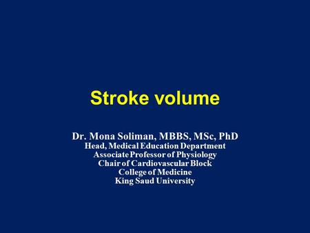 Stroke volume Dr. Mona Soliman, MBBS, MSc, PhD Head, Medical Education Department Associate Professor of Physiology Chair of Cardiovascular Block College.