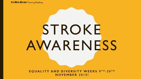 Reflections Training Academy STROKE AWARENESS EQUALITY AND DIVERSITY WEEKS 9 TH -20 TH NOVEMBER 2015!