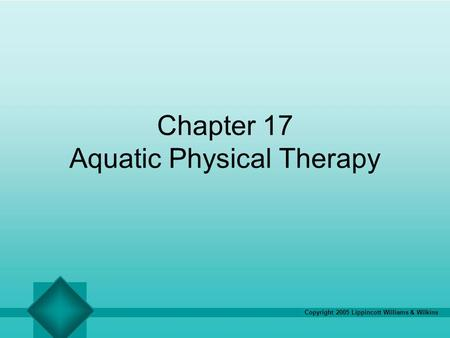 Copyright 2005 Lippincott Williams & Wilkins Chapter 17 Aquatic Physical Therapy.