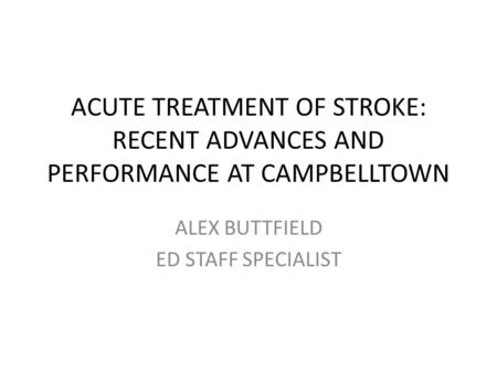 ACUTE TREATMENT OF STROKE: RECENT ADVANCES AND PERFORMANCE AT CAMPBELLTOWN ALEX BUTTFIELD ED STAFF SPECIALIST.