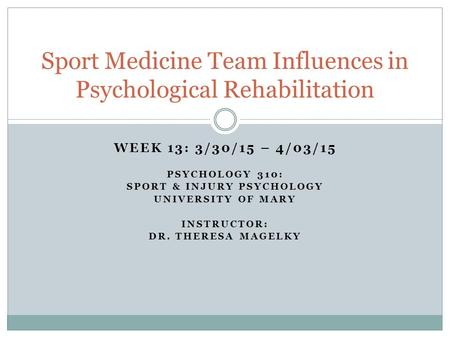 WEEK 13: 3/30/15 – 4/03/15 PSYCHOLOGY 310: SPORT & INJURY PSYCHOLOGY UNIVERSITY OF MARY INSTRUCTOR: DR. THERESA MAGELKY Sport Medicine Team Influences.
