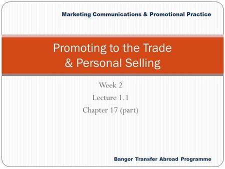 Bangor Transfer Abroad Programme Marketing Communications & <strong>Promotional</strong> Practice Week 2 Lecture 1.1 Chapter 17 (part) <strong>Promoting</strong> to the Trade & Personal.