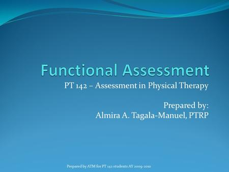 PT 142 – Assessment in Physical Therapy Prepared by: Almira A. Tagala-Manuel, PTRP Prepared by ATM for PT 142 students AY 2009-2010.