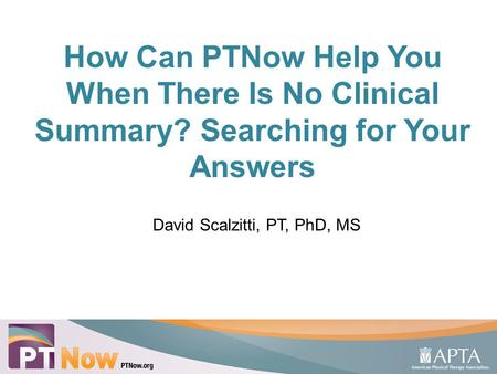 How Can PTNow Help You When There Is No Clinical Summary? Searching for Your Answers David Scalzitti, PT, PhD, MS 1.