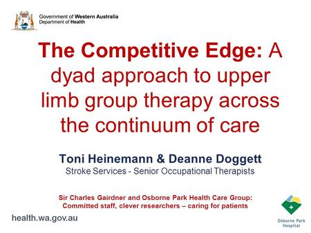 The Competitive Edge: A dyad approach to upper limb group therapy across the continuum of care Toni Heinemann & Deanne Doggett Stroke Services - Senior.