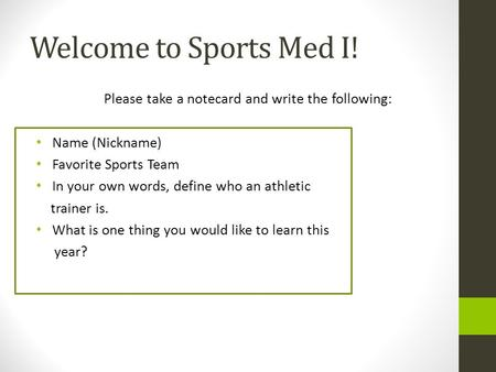 Welcome to Sports Med I! Please take a notecard and write the following: Name (Nickname) Favorite Sports Team In your own words, define who an athletic.
