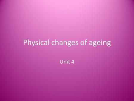 Physical changes of ageing Unit 4. The physical changes Recap: Skin Bones Joints Muscles Senses- taste, smell, vision, hearing, balance.