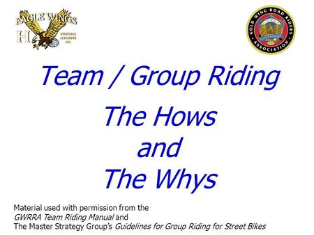Team / Group Riding The Hows and The Whys Material used with permission from the GWRRA Team Riding Manual and The Master Strategy Group's Guidelines for.