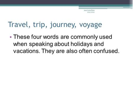 Travel, trip, journey, voyage These four words are commonly used when speaking about holidays and vacations. They are also often confused. Ana Luísa Pires.