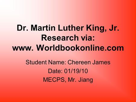 Dr. Martin Luther King, Jr. Research via: www. Worldbookonline.com Student Name: Chereen James Date: 01/19/10 MECPS, Mr. Jiang.