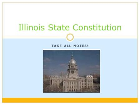 TAKE ALL NOTES! Illinois State Constitution. 3 Branches of Government Legislative Branch: makes lawsExecutive Branch: carries out lawsJudicial Branch: