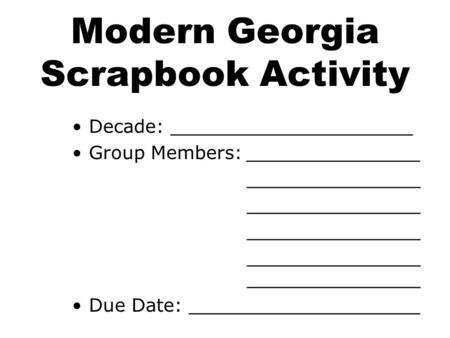 Modern Georgia Scrapbook Activity Decade: _____________________ Group Members:_______________ _______________ _______________ Due Date: ____________________.