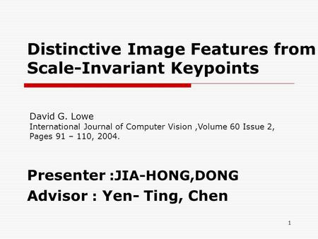 Distinctive Image Features from Scale-Invariant Keypoints Presenter :JIA-HONG,DONG Advisor : Yen- Ting, Chen 1 David G. Lowe International Journal of Computer.